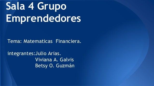 Sala 4 Grupo  Emprendedores  Tema: Matematicas Financiera.  integrantes:Julio Arias.  Viviana A. Galvis  Betsy O. Guzmán