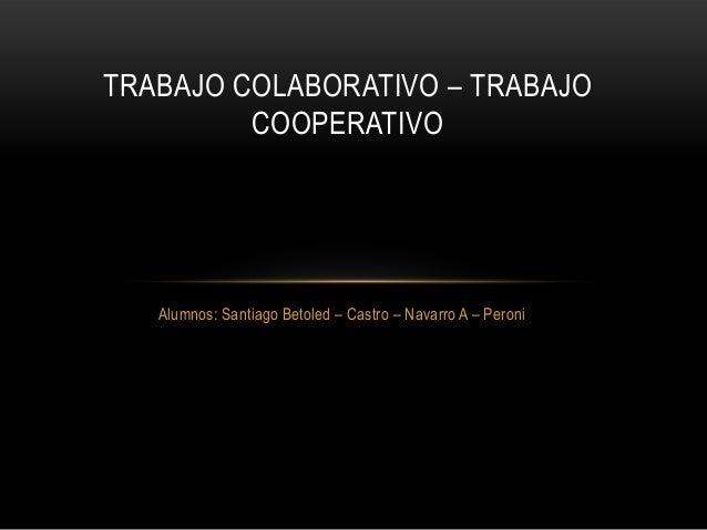 Alumnos: Santiago Betoled – Castro – Navarro A – Peroni TRABAJO COLABORATIVO – TRABAJO COOPERATIVO