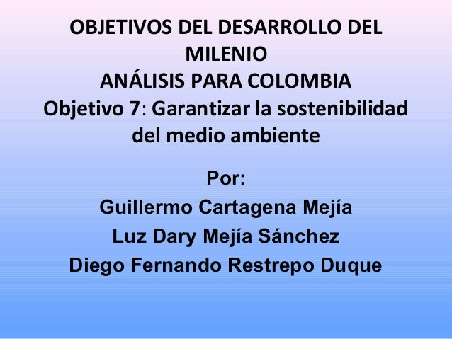 OBJETIVOS DEL DESARROLLO DEL MILENIO ANÁLISIS PARA COLOMBIA Objetivo 7: Garantizar la sostenibilidad del medio ambiente Po...