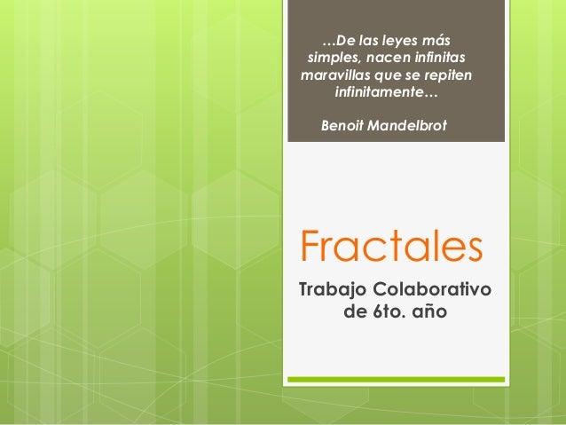 Fractales Trabajo Colaborativo de 6to. año …De las leyes más simples, nacen infinitas maravillas que se repiten infinitame...