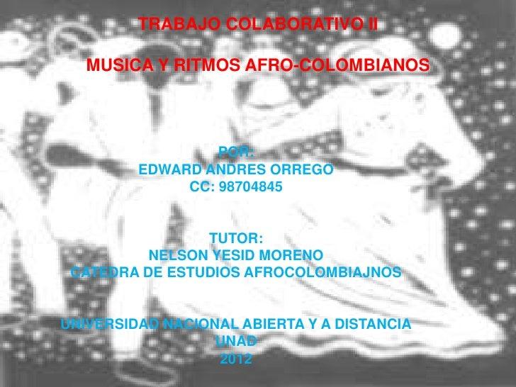 TRABAJO COLABORATIVO II   MUSICA Y RITMOS AFRO-COLOMBIANOS                  POR:         EDWARD ANDRES ORREGO             ...