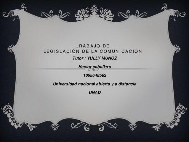 T R A B A J O D E L E G I S L A C I Ó N D E L A C O M U N I C A C I Ó N Tutor : YULLY MUNOZ Héctor caballero 1065648562 Un...