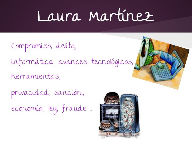 Laura MartínezCompromiso, delito,informática, avances tecnológicos,herramientas,privacidad, sanción.,economía, ley, fraude .