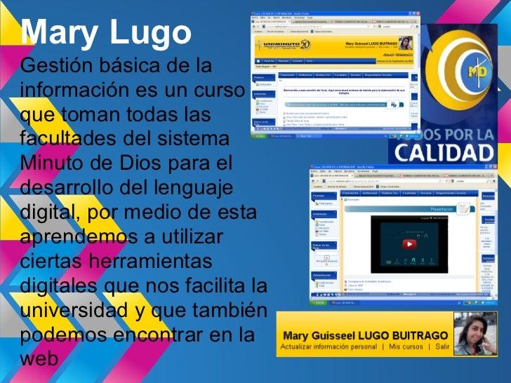 Mary LugoGestión básica de lainformación es un cursoque toman todas lasfacultades del sistemaMinuto de Dios para eldesarro...