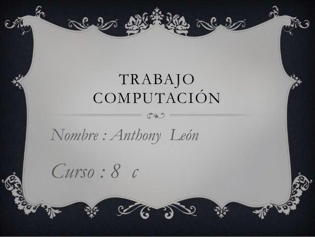 TRABAJO COMPUTACIÓN  Nombre : Anthony León  Curso : 8 c