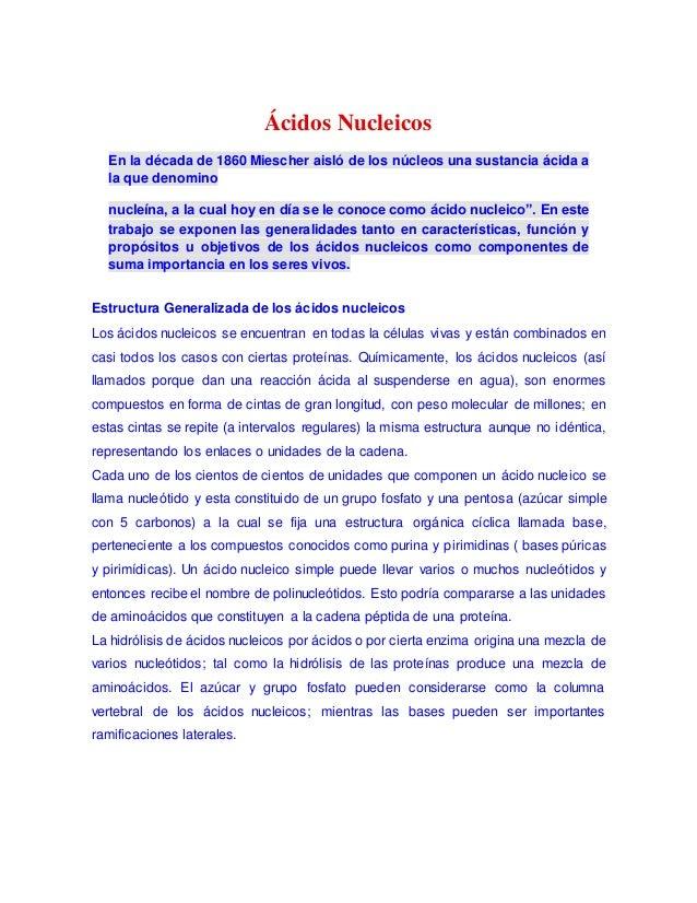 Ácidos Nucleicos En la década de 1860 Miescher aisló de los núcleos una sustancia ácida a la que denomino nucleína, a la c...