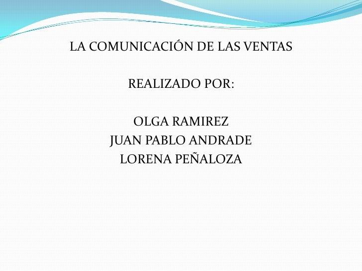 LA COMUNICACIÓN DE LAS VENTAS<br />REALIZADO POR:<br />OLGA RAMIREZ<br />JUAN PABLO ANDRADE<br />LORENA PEÑALOZA<br />