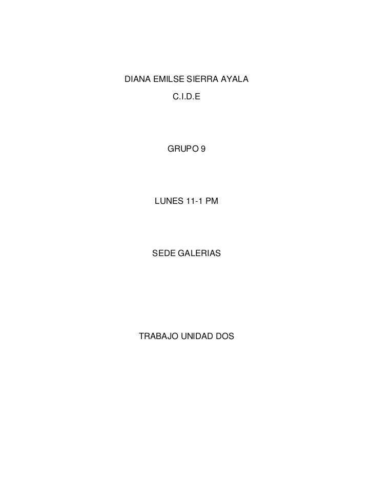 DIANA EMILSE SIERRA AYALA<br />C.I.D.E <br />GRUPO 9 <br />LUNES 11-1 PM <br />SEDE GALERIAS <br />TRABAJO UNIDAD DOS<br /...