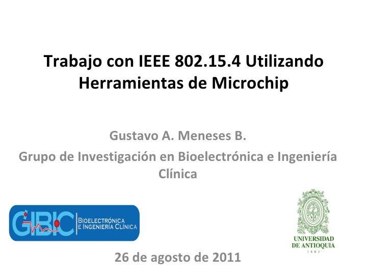 Trabajo con IEEE 802.15.4 Utilizando Herramientas de Microchip Gustavo A. Meneses B. Grupo de Investigación en Bioelectrón...