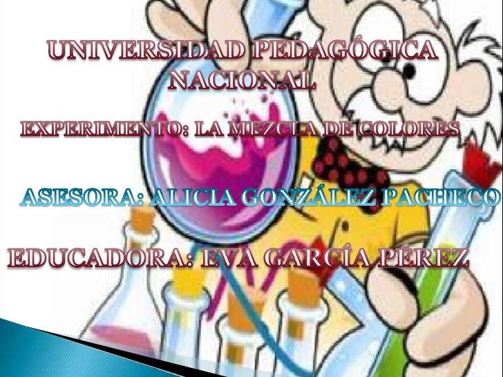 UNIVERSIDAD PEDAGÓGICA NACIONAL<br />EXPERIMENTO: LA MEZCLA DE COLORES<br />ASESORA: ALICIA GONZÁLEZ PACHECO<br />EDUCADOR...