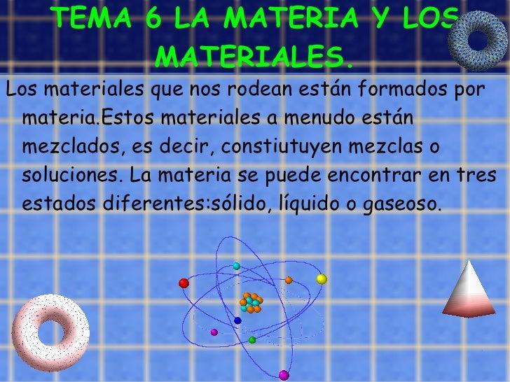 TEMA 6 LA MATERIA Y LOS MATERIALES. <ul><li>Los materiales que nos rodean están formados por materia.Estos materiales a me...