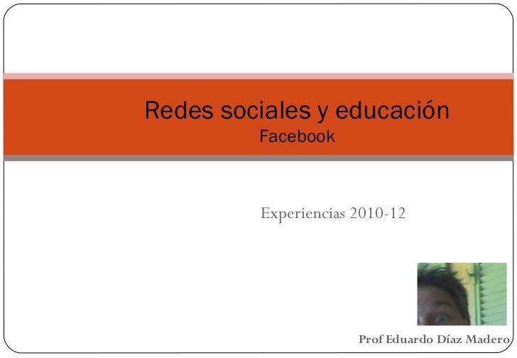 Redes sociales y educación         Facebook         Experiencias 2010-12                      Prof Eduardo Díaz Madero