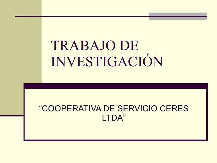 """TRABAJO DE INVESTIGACIÓN """"COOPERATIVA DE SERVICIO CERES LTDA"""""""