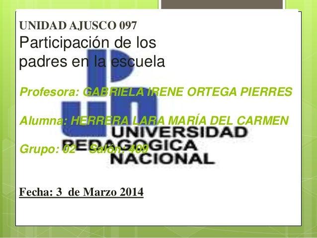UNIDAD AJUSCO 097 Participación de los padres en la escuela Profesora: GABRIELA IRENE ORTEGA PIERRES Alumna: HERRERA LARA ...