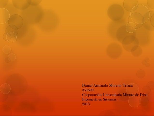 Daniel Armando Moreno Triana 351693 Corporación Universitaria Minuto de Dios Ingeniería en Sistemas 2013
