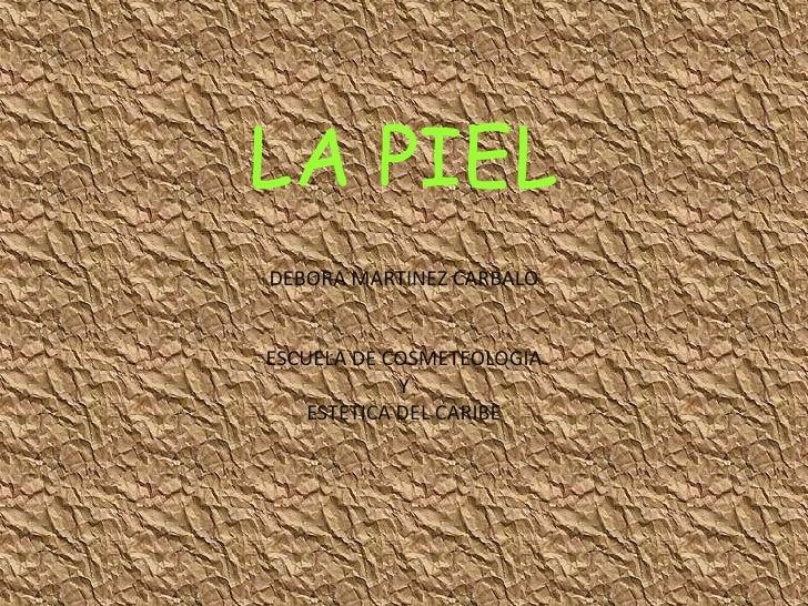 LA PIEL<br />DEBORA MARTINEZ CARBALO<br />ESCUELA DE COSMETEOLOGIA <br />Y <br />ESTETICA DEL CARIBE<br />