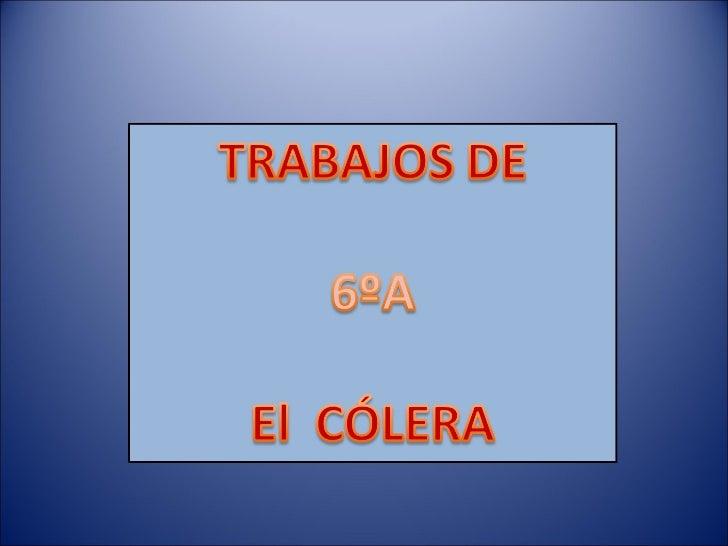 El ColeraEl Colera es una enfermedad infecciosa.Su agente patógeno es la bacteria Vibrio Cholerae.Sus síntomas son la diar...