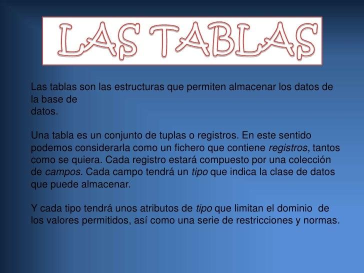LAS TABLAS<br />Las tablas son las estructuras que permiten almacenar los datos de la base dedatos.Una tabla es un conjun...