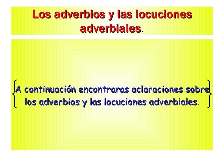 Los adverbios y las locuciones adverbiales . A continuación encontraras aclaraciones sobre los adverbios y las locuciones ...