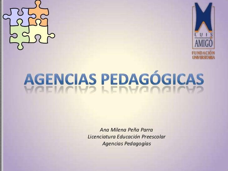 Ana Milena Peña ParraLicenciatura Educación Preescolar      Agencias Pedagogías