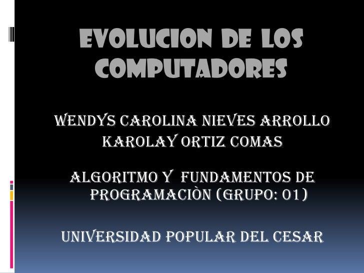 EVOLUCION  DE  LOS COMPUTADORES<br />WENDYS CAROLINA NIEVES ARROLLO <br />KAROLAY ORTIZ COMAS<br />ALGORITMO Y  FUNDAMENTO...