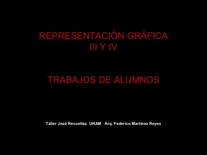 REPRESENTACIÓN GRÁFICA        III Y IV TRABAJOS DE ALUMNOS Taller José Revueltas UNAM Arq. Federico Martínez Reyes