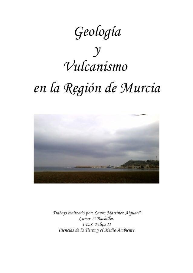 Geología y Vulcanismo en la Región de Murcia Trabajo realizado por: Laura Martínez Alguacil Curso: 2º Bachiller. I.E.S. Fe...