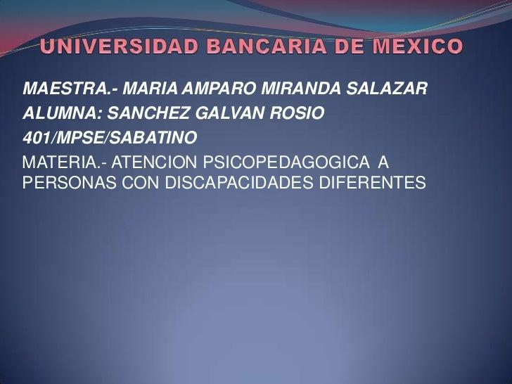 UNIVERSIDAD BANCARIA DE MEXICO<br />MAESTRA.- MARIA AMPARO MIRANDA SALAZAR<br />ALUMNA: SANCHEZ GALVAN ROSIO<br />401/MPSE...