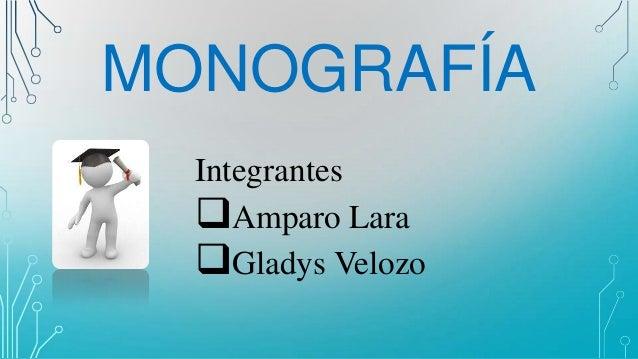 MONOGRAFÍA Integrantes Amparo Lara Gladys Velozo