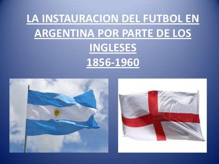 LA INSTAURACION DEL FUTBOL EN ARGENTINA POR PARTE DE LOS           INGLESES          1856-1960