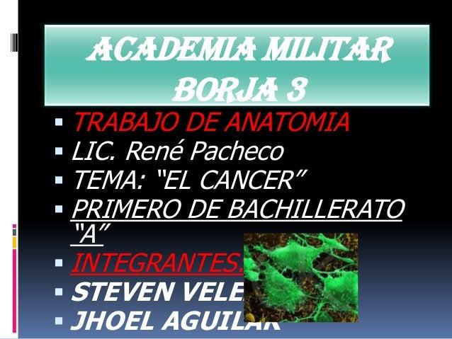 "ACADEMIA MILITAR      BORJA 3 TRABAJO DE ANATOMIA LIC. René Pacheco TEMA: ""EL CANCER"" PRIMERO DE BACHILLERATO  ""A"" IN..."