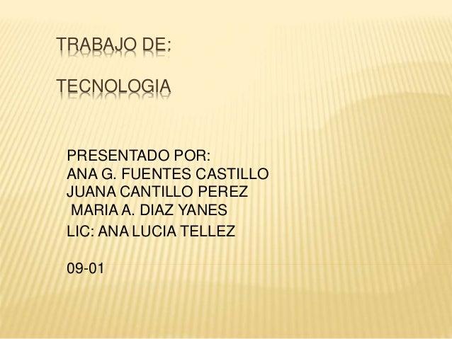 TRABAJO DE: TECNOLOGIA PRESENTADO POR: ANA G. FUENTES CASTILLO JUANA CANTILLO PEREZ MARIA A. DIAZ YANES LIC: ANA LUCIA TEL...