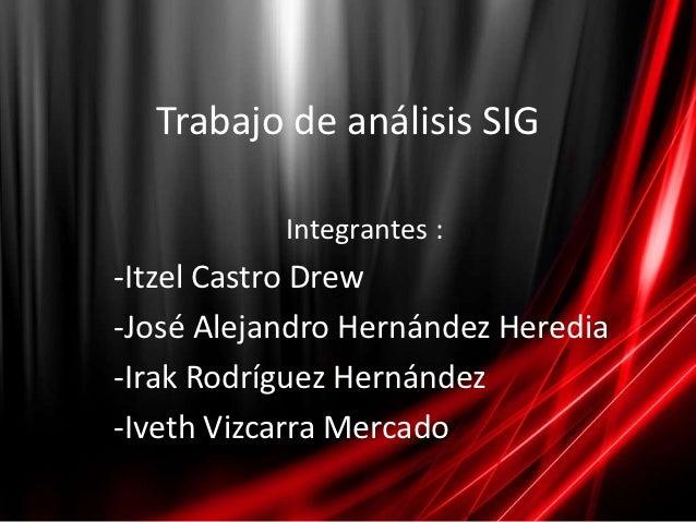 Trabajo de análisis SIG           Integrantes :-Itzel Castro Drew-José Alejandro Hernández Heredia-Irak Rodríguez Hernánde...