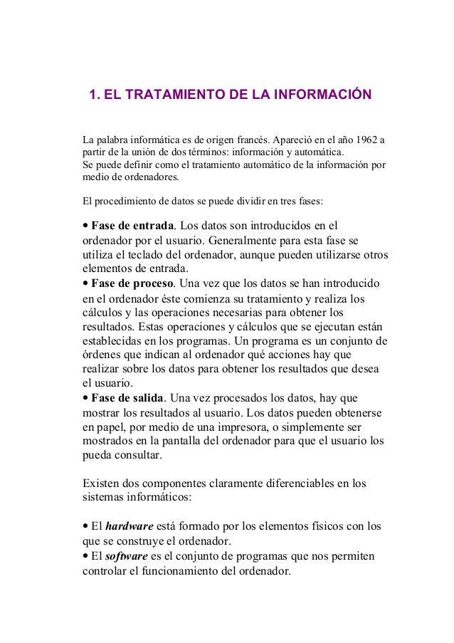 1. EL TRATAMIENTO DE LA INFORMACIÓN La palabra informática es de origen francés. Apareció en el año 1962 a partir de la un...
