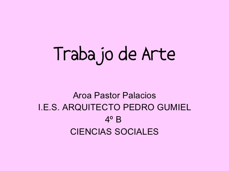 Trabajo de Arte Aroa Pastor Palacios I.E.S. ARQUITECTO PEDRO GUMIEL 4º B  CIENCIAS SOCIALES