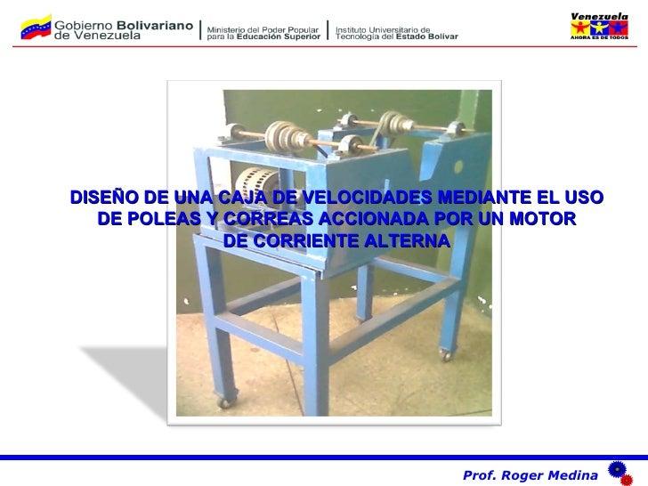 DISEÑO DE UNA CAJA DE VELOCIDADES MEDIANTE EL USO DE POLEAS Y CORREAS ACCIONADA POR UN MOTOR DE CORRIENTE ALTERNA Prof. Ro...