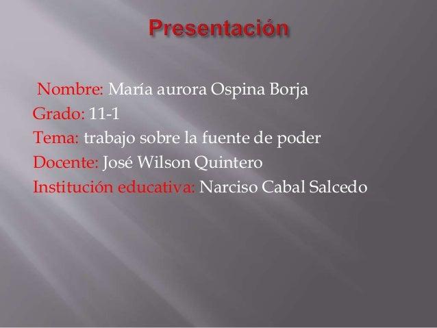 Nombre: María aurora Ospina Borja Grado: 11-1 Tema: trabajo sobre la fuente de poder Docente: José Wilson Quintero Institu...