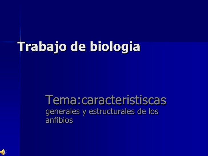 Trabajo de biologia<br />Tema:caracteristiscas generales y estructurales de los anfibios  <br />