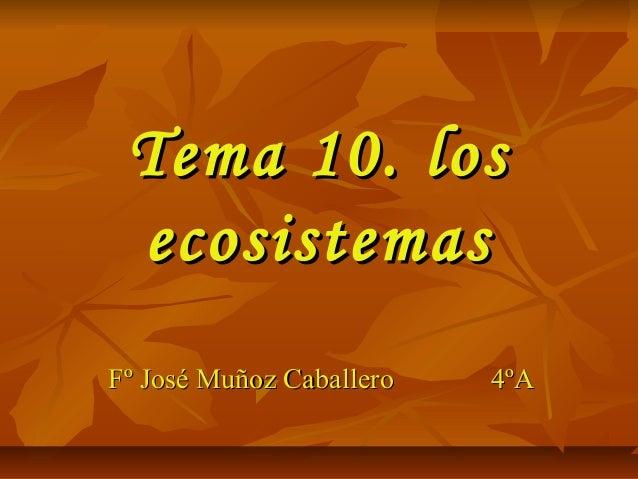 Tema 10. losTema 10. losecosistemasecosistemasFº José Muñoz CaballeroFº José Muñoz Caballero 4ºA4ºA