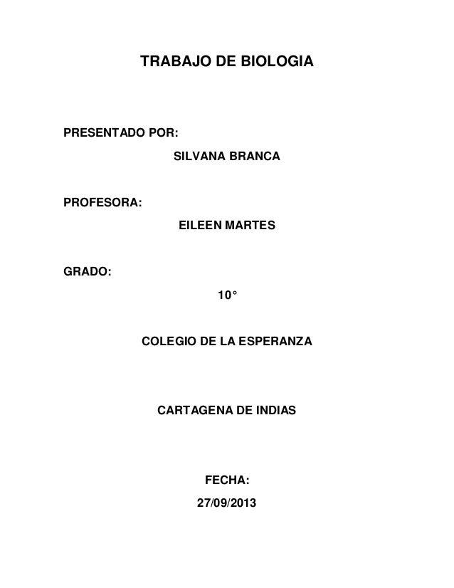 TRABAJO DE BIOLOGIA PRESENTADO POR: SILVANA BRANCA PROFESORA: EILEEN MARTES GRADO: 10° COLEGIO DE LA ESPERANZA CARTAGENA D...