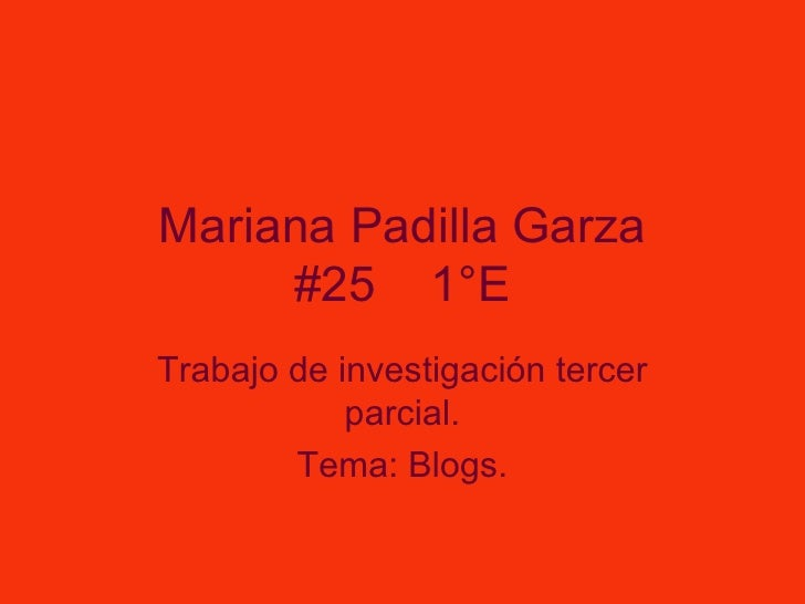 Mariana Padilla Garza #25  1°E Trabajo de investigación tercer parcial. Tema: Blogs.