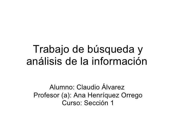 Trabajo de búsqueda y análisis de la información Alumno: Claudio Álvarez  Profesor (a): Ana Henríquez Orrego Curso: Secció...