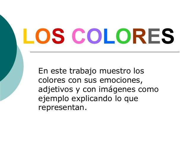 LOS COLORES En este trabajo muestro los colores con sus emociones, adjetivos y con imágenes como ejemplo explicando lo que...