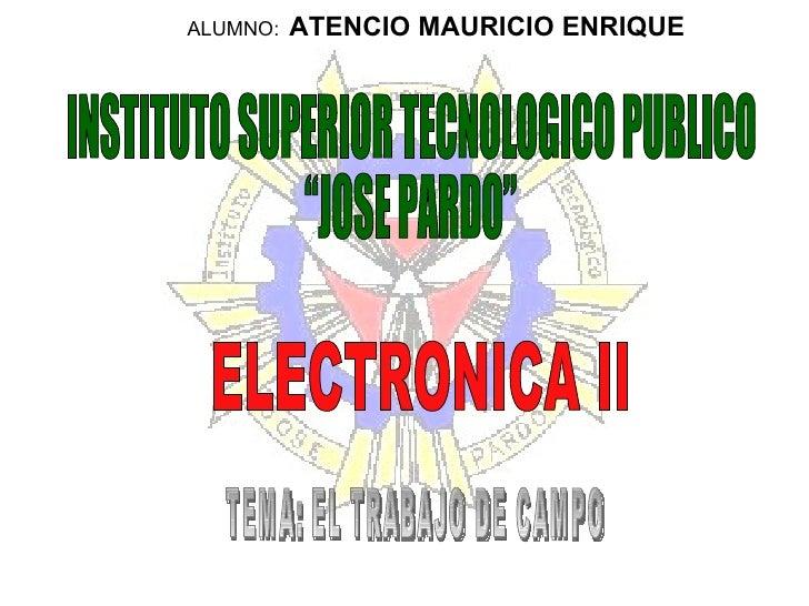 """ALUMNO:   ATENCIO MAURICIO ENRIQUE INSTITUTO SUPERIOR TECNOLOGICO PUBLICO """"JOSE PARDO"""" ELECTRONICA II TEMA: EL TRABAJO DE ..."""
