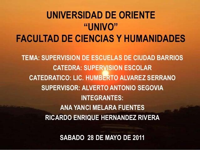 """UNIVERSIDAD DE ORIENTE """"UNIVO"""" FACULTAD DE CIENCIAS Y HUMANIDADES TEMA: SUPERVISION DE ESCUELAS DE CIUDAD BARRIOS CATEDRA:..."""