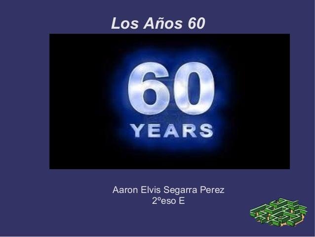 Los Años 60Aaron Elvis Segarra Perez         2ºeso E