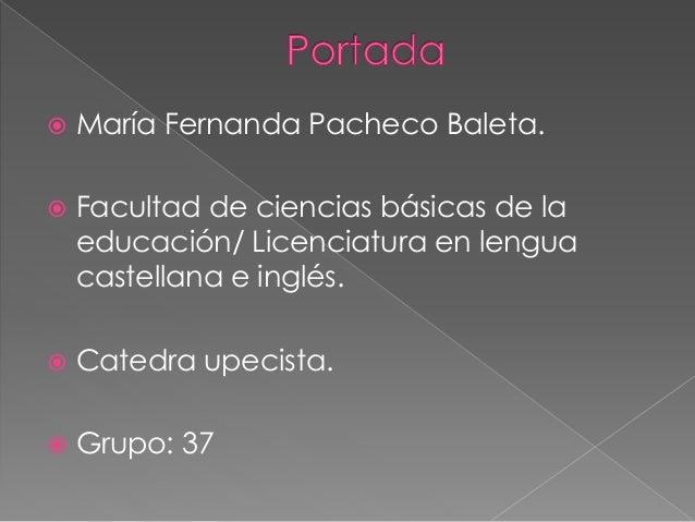  María Fernanda Pacheco Baleta.   Facultad de ciencias básicas de la  educación/ Licenciatura en lengua  castellana e in...