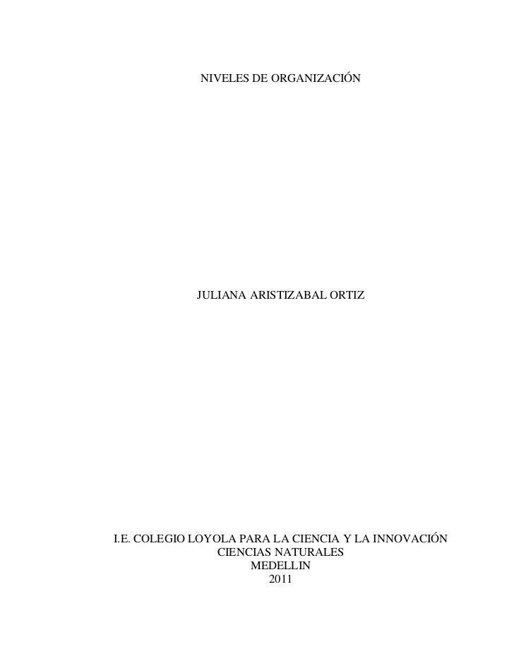 NIVELES DE ORGANIZACIÓN<br />JULIANA ARISTIZABAL ORTIZ<br />I.E. COLEGIO LOYOLA PARA LA CIENCIA Y LA INNOVACIÓN<br />CIENC...