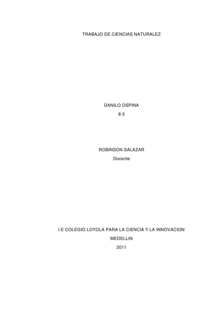 TRABAJO DE CIENCIAS NATURALEZ <br />DANILO OSPINA<br />8-3<br />ROBINSON SALAZAR <br />Docente <br />I.E COLEGIO LOYOLA PA...