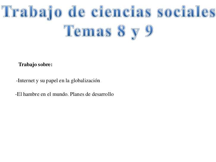 Trabajo de ciencias sociales<br />Temas 8 y 9<br />Trabajo sobre:<br />-Internet y su papel en la globalización<br />-El h...